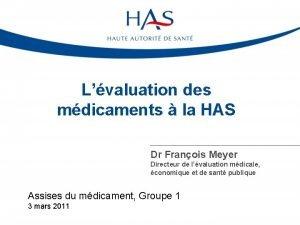 Lvaluation des mdicaments la HAS Dr Franois Meyer