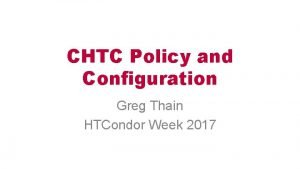 CHTC Policy and Configuration Greg Thain HTCondor Week