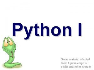 Python I Some material adapted from Upenn cmpe