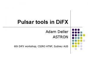 Pulsar tools in Di FX Adam Deller ASTRON