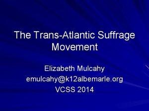 The TransAtlantic Suffrage Movement Elizabeth Mulcahy emulcahyk 12