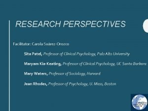 RESEARCH PERSPECTIVES Facilitator Carola SurezOrozco Sita Patel Professor