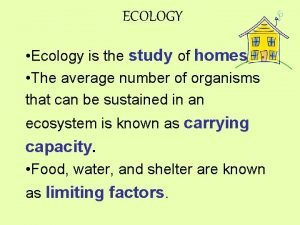 ECOLOGY Ecology is the study of homes The