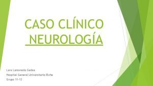 CASO CLNICO NEUROLOGA Lara Lamoneda Gadea Hospital General