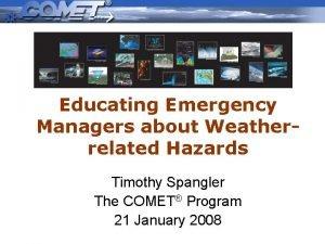 Educating Emergency Managers about Weatherrelated Hazards Timothy Spangler