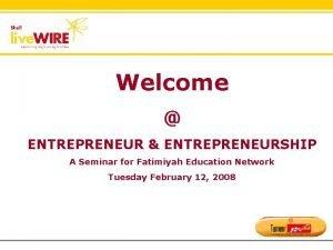 Welcome ENTREPRENEUR ENTREPRENEURSHIP A Seminar for Fatimiyah Education