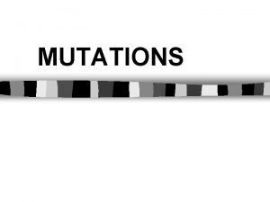 MUTATIONS MUTATIONS The alteration of an organisms DNA