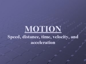 MOTION Speed distance time velocity and acceleration What