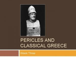 PERICLES AND CLASSICAL GREECE Week Three tri three