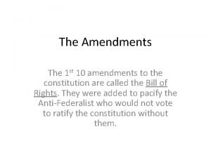 The Amendments The 1 st 10 amendments to