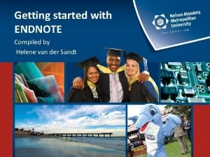 Getting started with ENDNOTE Compiled by Helene van