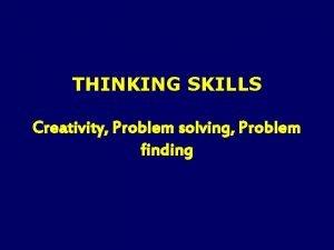 THINKING SKILLS Creativity Problem solving Problem finding Generally