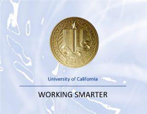 UNIVERSITY OF CALIFORNIA University of California WORKING SMARTER