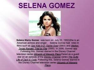 SELENA GOMEZ Selena Maria Gomez was born on