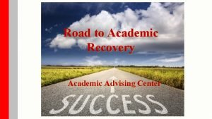 Road to Academic Recovery Academic Advising Center Outline