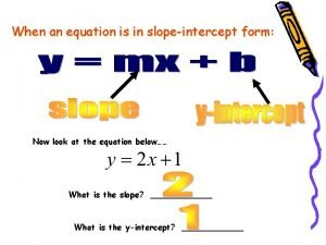 When an equation is in slopeintercept form Now