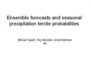 Ensemble forecasts and seasonal precipitation tercile probabilities Michael