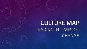 CULTURE MAP LEADING IN TIMES OF CHANGE CULTURE