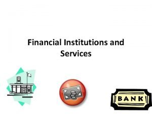 Financial Institutions and Services The interaction that financial