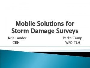 Mobile Solutions for Storm Damage Surveys Kris Lander