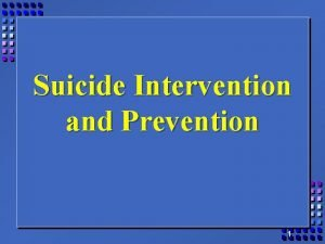 Suicide Intervention and Prevention 1 Suicide Awareness and