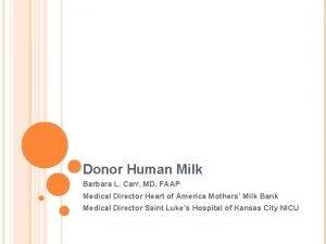 Donor Human Milk Barbara L Carr MD FAAP