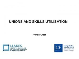 UNIONS AND SKILLS UTILISATION Francis Green Overview Skills
