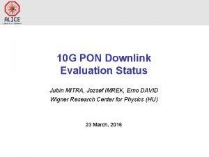 10 G PON Downlink Evaluation Status Jubin MITRA