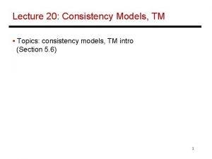 Lecture 20 Consistency Models TM Topics consistency models