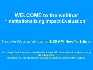 WELCOME to the webinar Institutionalizing Impact Evaluation This