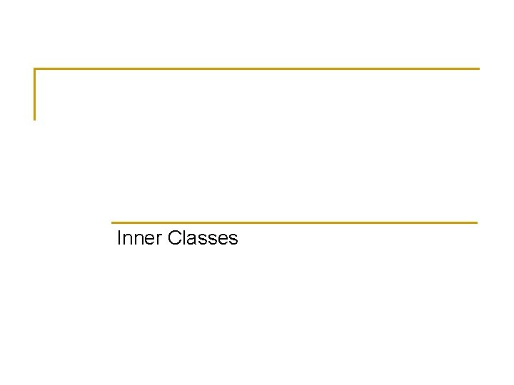 Inner Classes Simple Uses of Inner Classes n