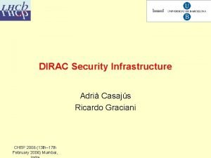 DIRAC Security Infrastructure Adri Casajs Ricardo Graciani CHEP