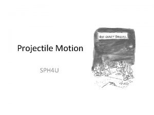 Projectile Motion SPH 4 U Projectiles A projectile
