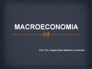 MACROECONOMIA Prof Dra Angela Ester Mallmann Centenaro EMENTA