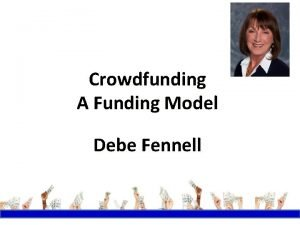 Crowdfunding A Funding Model Debe Fennell Why Crowdfunding