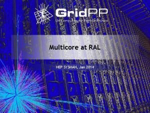 Multicore at RAL HEP SYSMAN Jan 2014 What