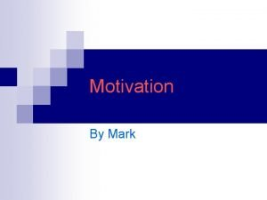 Motivation By Mark Motivation n Introduction What is