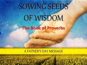SOWING SEEDS OF WISDOM The Book of Proverbs