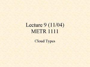 Lecture 9 1104 METR 1111 Cloud Types Cloud