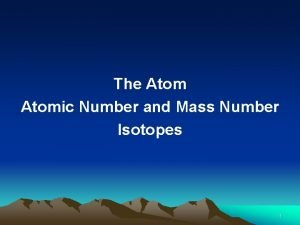 The Atomic Number and Mass Number Isotopes 1