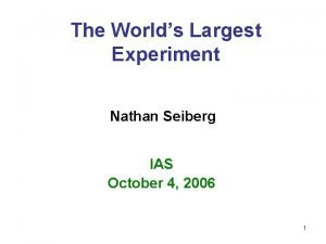 The Worlds Largest Experiment Nathan Seiberg IAS October