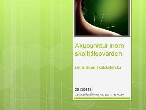 Akupunktur inom skolhlsovrden Lena Soln skolskterska 20130413 Lena