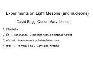 Experiments on Light Mesons and nucleons David Bugg