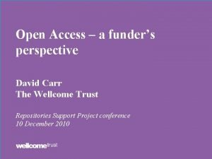 Open Access a funders perspective David Carr The