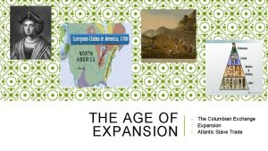 THE AGE OF EXPANSION The Columbian Exchange Expansion