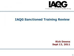 IAQG Sanctioned Training Review Rick Downs Sept 13