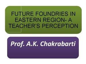 FUTURE FOUNDRIES IN EASTERN REGION A TEACHERS PERCEPTION