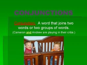CONJUNCTIONS Conjunction A word that joins two words