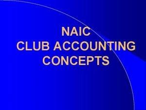 NAIC CLUB ACCOUNTING CONCEPTS NAIC ACCOUNTING CONCEPTS NAIC