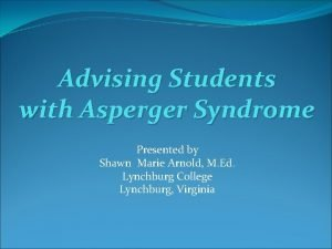 Advising Students with Asperger Syndrome Presented by Shawn